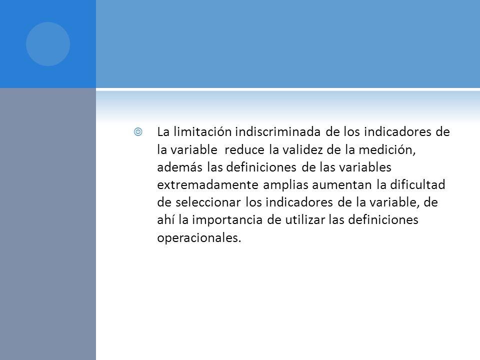 La limitación indiscriminada de los indicadores de la variable reduce la validez de la medición, además las definiciones de las variables extremadamen