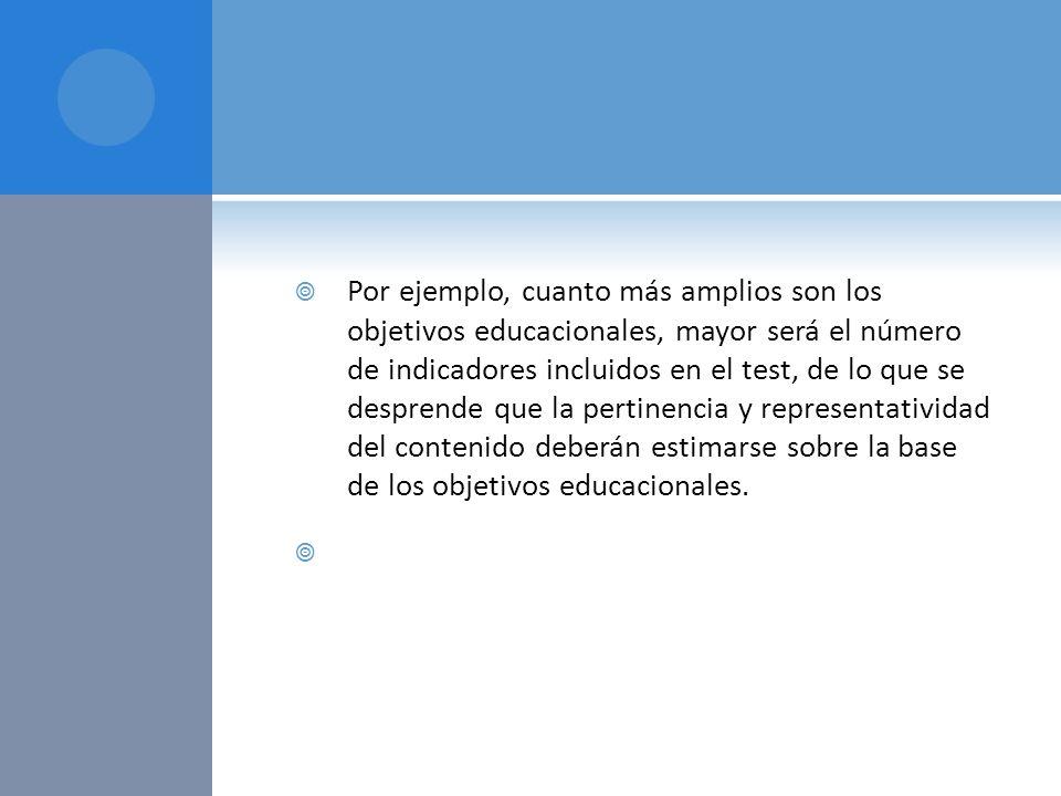 Por ejemplo, cuanto más amplios son los objetivos educacionales, mayor será el número de indicadores incluidos en el test, de lo que se desprende que