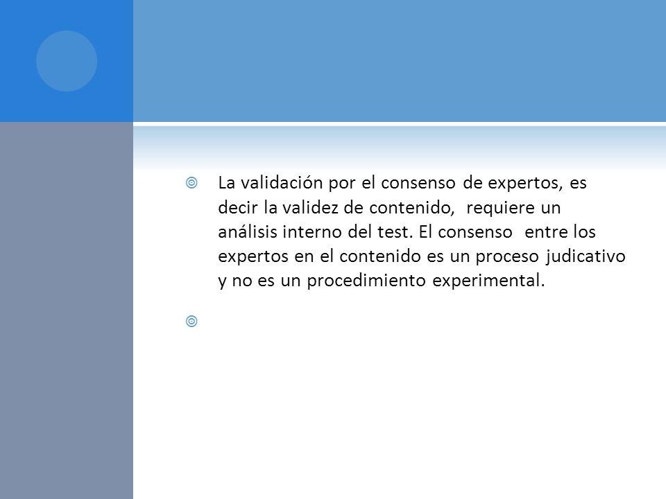 La validación por el consenso de expertos, es decir la validez de contenido, requiere un análisis interno del test. El consenso entre los expertos en