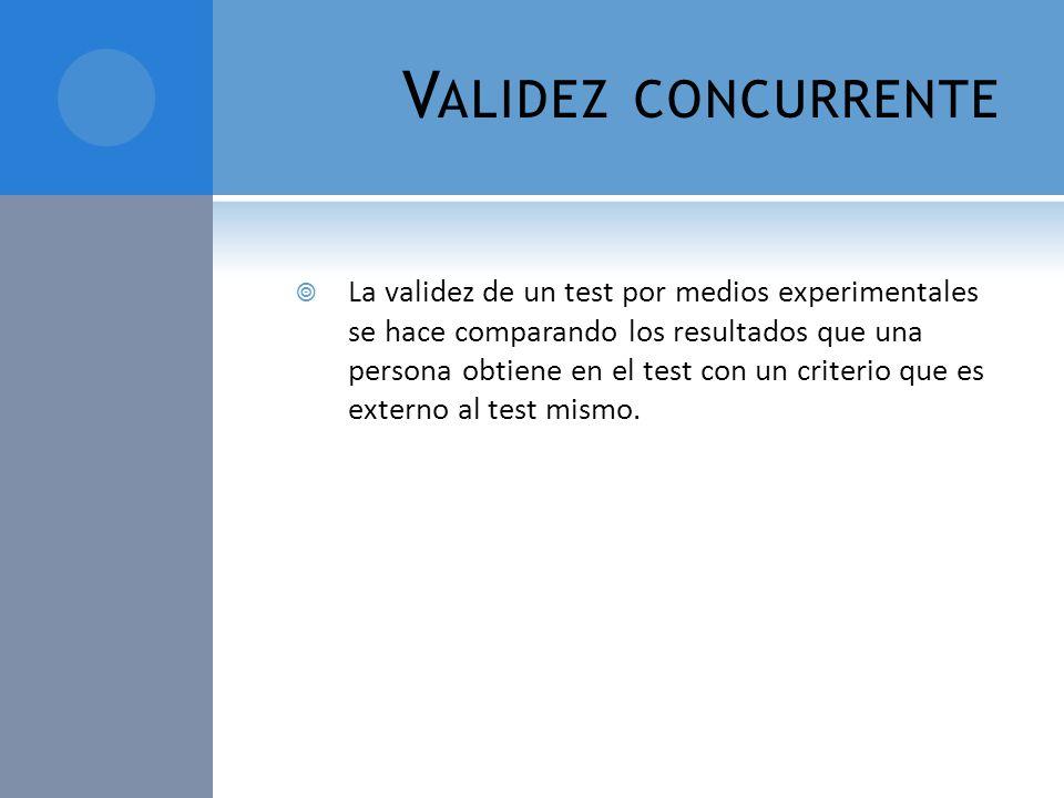 V ALIDEZ CONCURRENTE La validez de un test por medios experimentales se hace comparando los resultados que una persona obtiene en el test con un crite