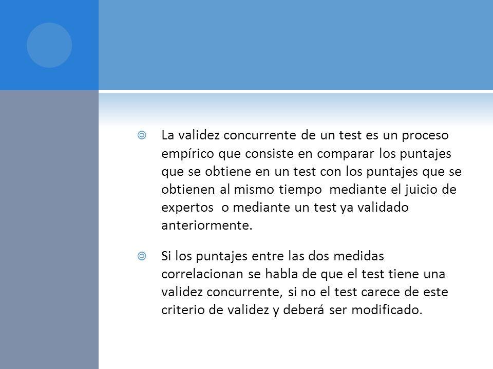 La validez concurrente de un test es un proceso empírico que consiste en comparar los puntajes que se obtiene en un test con los puntajes que se obtie