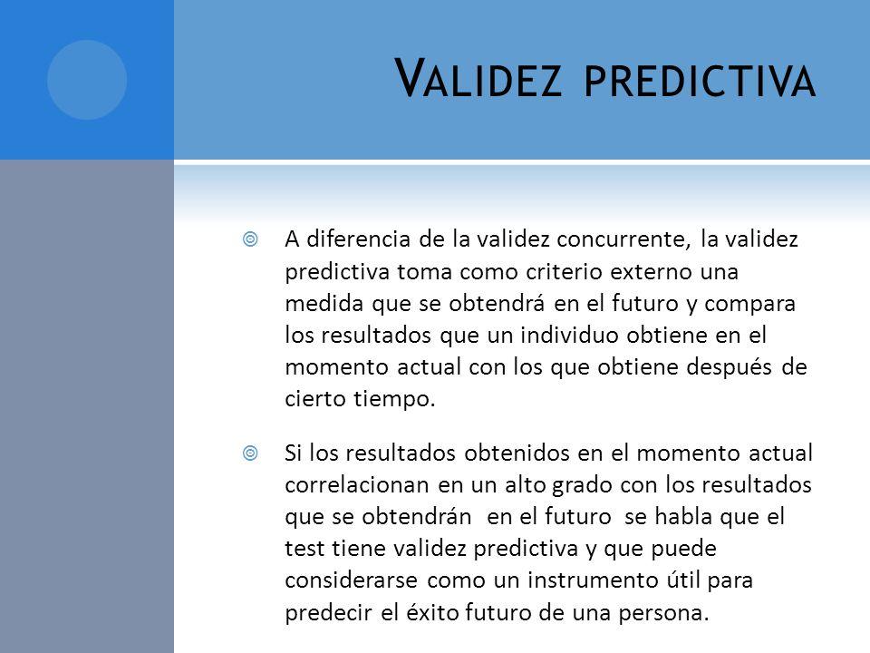V ALIDEZ PREDICTIVA A diferencia de la validez concurrente, la validez predictiva toma como criterio externo una medida que se obtendrá en el futuro y