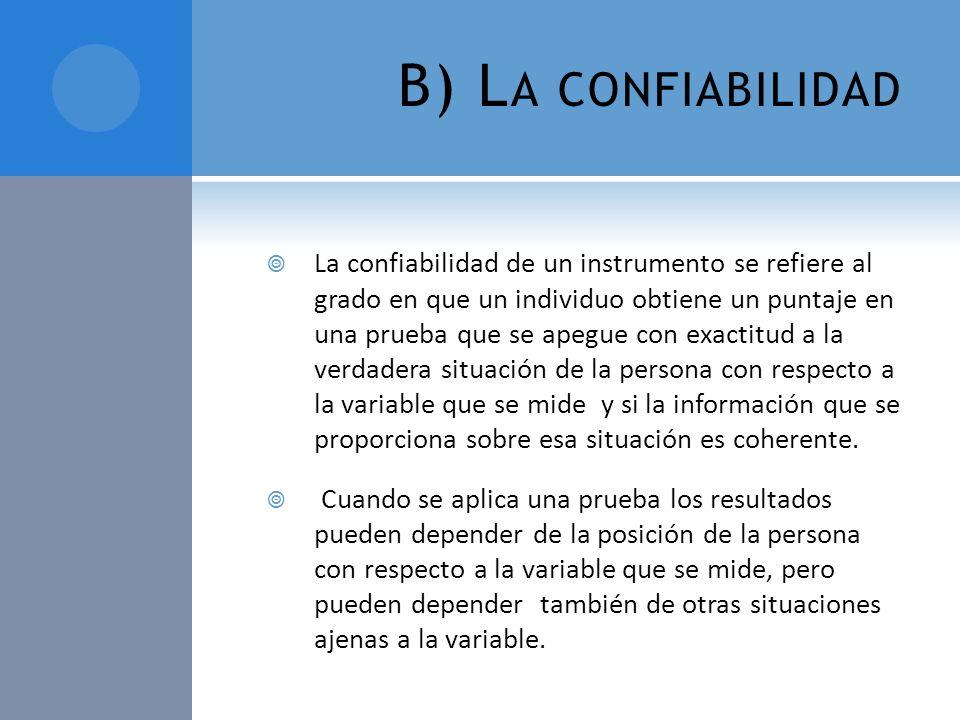 B) L A CONFIABILIDAD La confiabilidad de un instrumento se refiere al grado en que un individuo obtiene un puntaje en una prueba que se apegue con exa