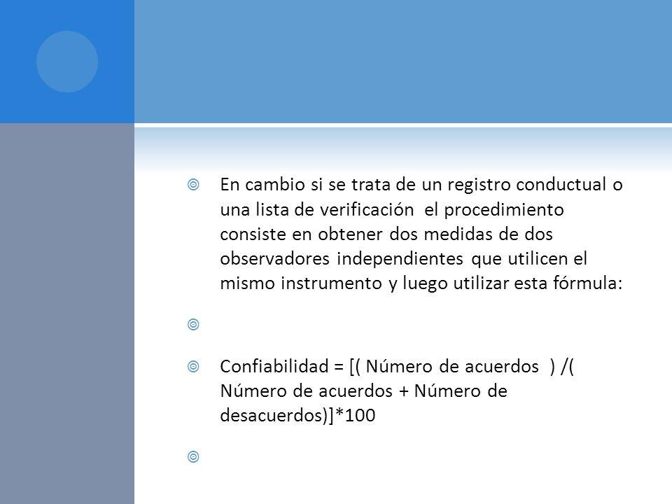 En cambio si se trata de un registro conductual o una lista de verificación el procedimiento consiste en obtener dos medidas de dos observadores indep