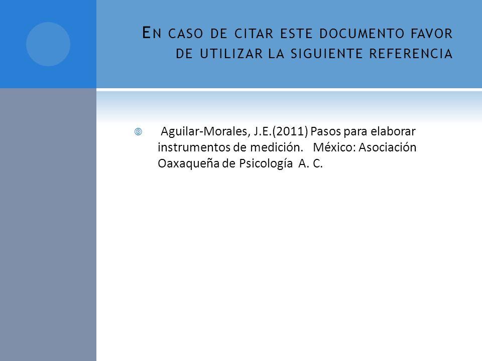 E N CASO DE CITAR ESTE DOCUMENTO FAVOR DE UTILIZAR LA SIGUIENTE REFERENCIA Aguilar-Morales, J.E.(2011) Pasos para elaborar instrumentos de medición. M