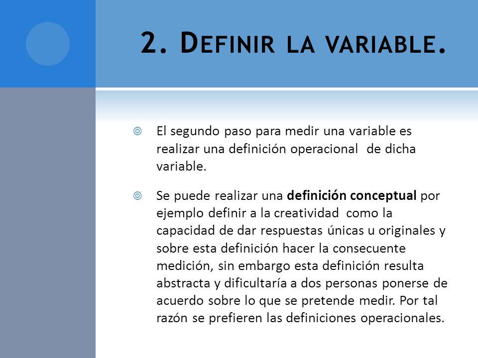 2. D EFINIR LA VARIABLE. El segundo paso para medir una variable es realizar una definición operacional de dicha variable. Se puede realizar una defin