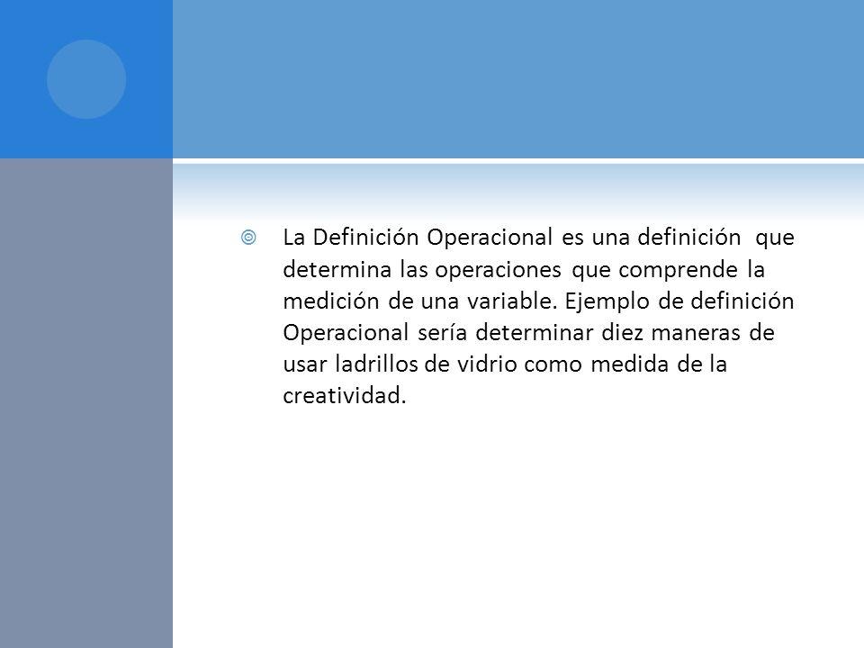 La Definición Operacional es una definición que determina las operaciones que comprende la medición de una variable. Ejemplo de definición Operacional