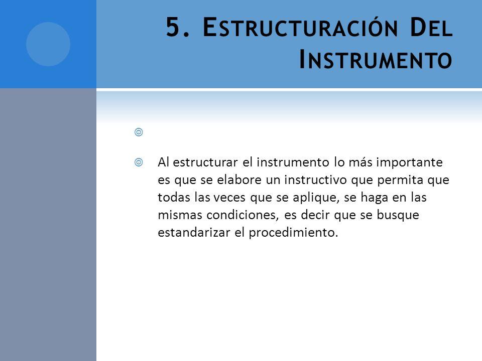 5. E STRUCTURACIÓN D EL I NSTRUMENTO Al estructurar el instrumento lo más importante es que se elabore un instructivo que permita que todas las veces