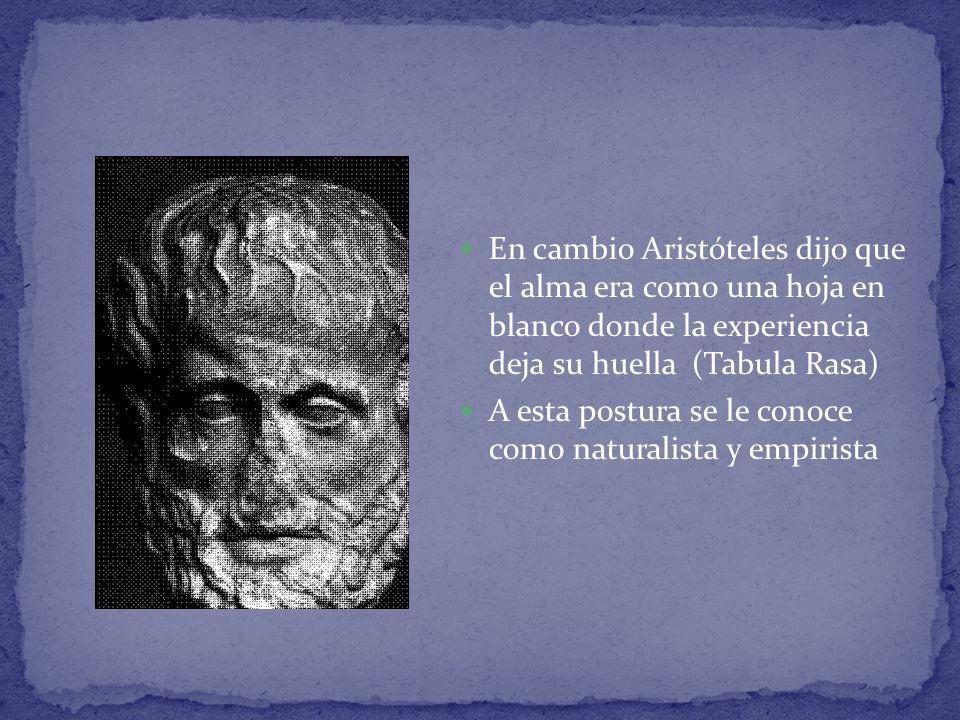 En cambio Aristóteles dijo que el alma era como una hoja en blanco donde la experiencia deja su huella (Tabula Rasa) A esta postura se le conoce como