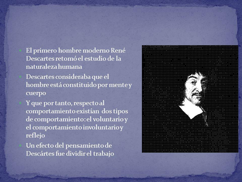 El primero hombre moderno René Descartes retomó el estudio de la naturaleza humana Descartes consideraba que el hombre está constituido por mente y cu