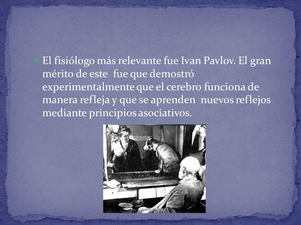 El fisiólogo más relevante fue Ivan Pavlov. El gran mérito de este fue que demostró experimentalmente que el cerebro funciona de manera refleja y que