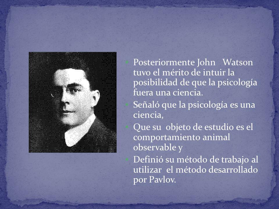 Posteriormente John Watson tuvo el mérito de intuir la posibilidad de que la psicología fuera una ciencia. Señaló que la psicología es una ciencia, Qu