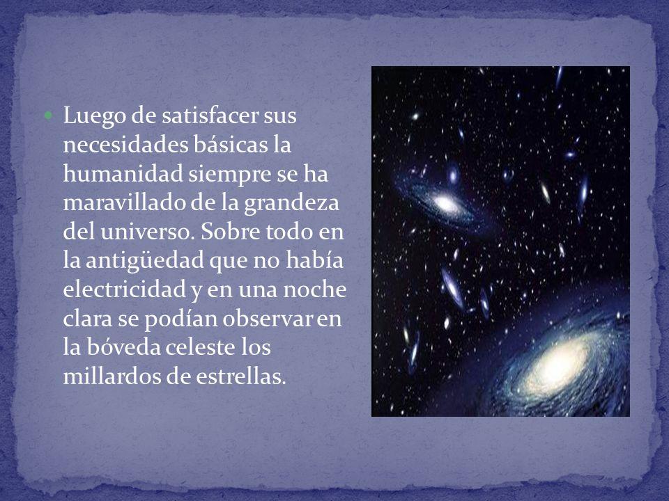 Luego de satisfacer sus necesidades básicas la humanidad siempre se ha maravillado de la grandeza del universo. Sobre todo en la antigüedad que no hab