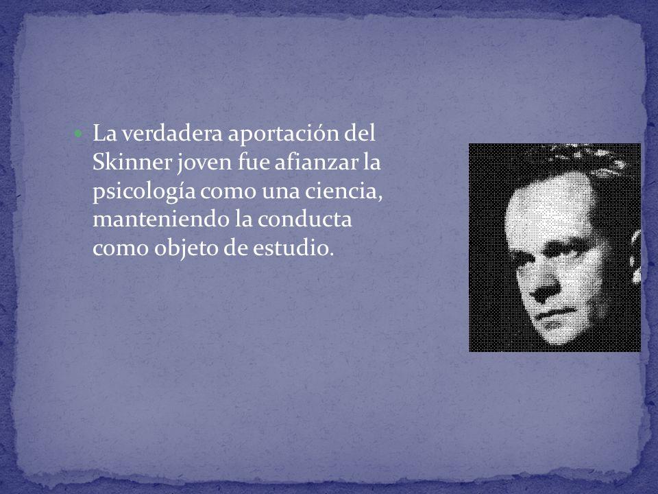 La verdadera aportación del Skinner joven fue afianzar la psicología como una ciencia, manteniendo la conducta como objeto de estudio.
