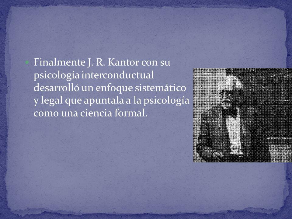 Finalmente J. R. Kantor con su psicología interconductual desarrolló un enfoque sistemático y legal que apuntala a la psicología como una ciencia form