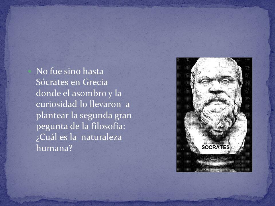 No fue sino hasta Sócrates en Grecia donde el asombro y la curiosidad lo llevaron a plantear la segunda gran pegunta de la filosofía: ¿Cuál es la natu