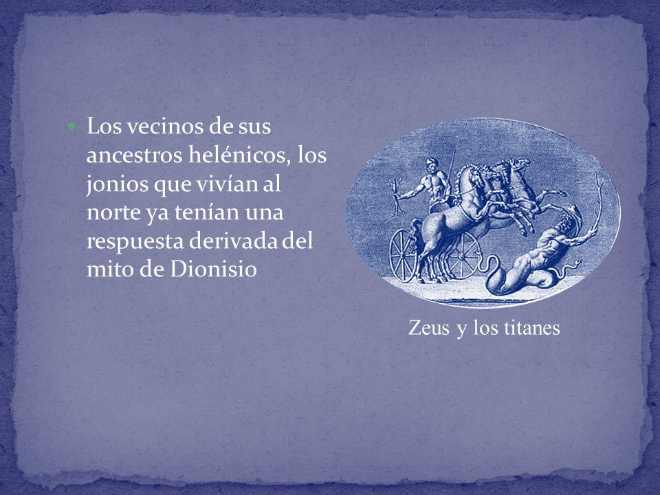 Los vecinos de sus ancestros helénicos, los jonios que vivían al norte ya tenían una respuesta derivada del mito de Dionisio Zeus y los titanes
