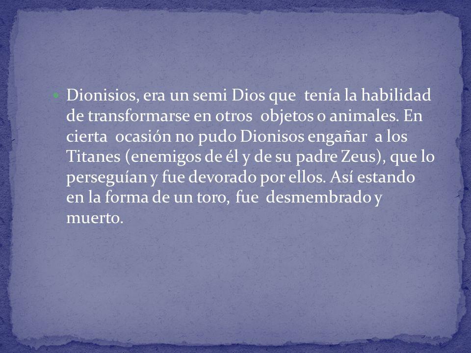 Dionisios, era un semi Dios que tenía la habilidad de transformarse en otros objetos o animales. En cierta ocasión no pudo Dionisos engañar a los Tita