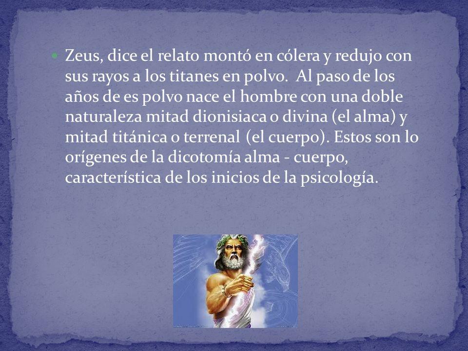 Zeus, dice el relato montó en cólera y redujo con sus rayos a los titanes en polvo. Al paso de los años de es polvo nace el hombre con una doble natur
