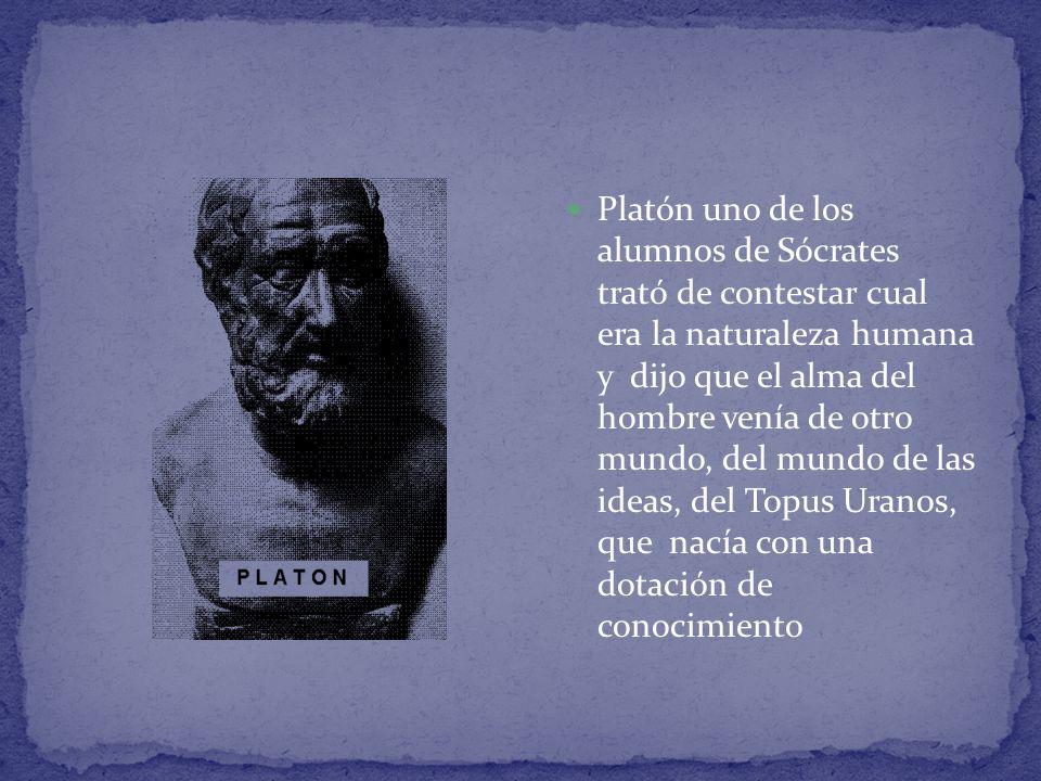 Platón uno de los alumnos de Sócrates trató de contestar cual era la naturaleza humana y dijo que el alma del hombre venía de otro mundo, del mundo de