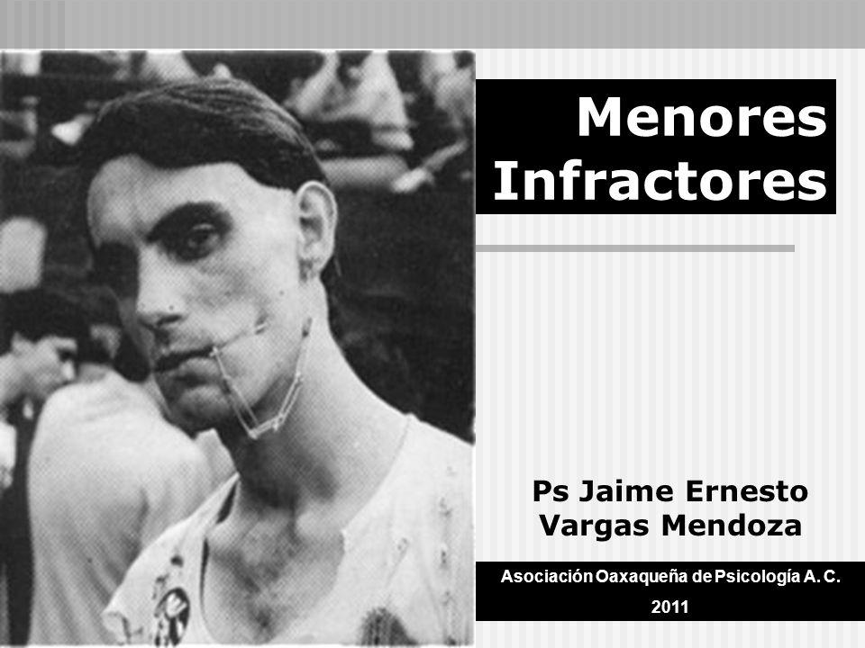 Menores Infractores Ps Jaime Ernesto Vargas Mendoza Asociación Oaxaqueña de Psicología A. C. 2011