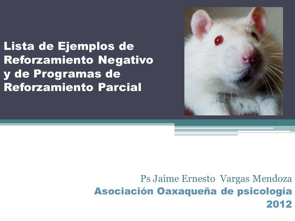 Lista de Ejemplos de Reforzamiento Negativo y de Programas de Reforzamiento Parcial Ps Jaime Ernesto Vargas Mendoza Asociación Oaxaqueña de psicología