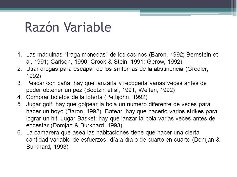 Razón Variable 1.Las máquinas traga monedas de los casinos (Baron, 1992; Bernstein et al, 1991; Carlson, 1990; Crook & Stein, 1991; Gerow, 1992) 2.Usa
