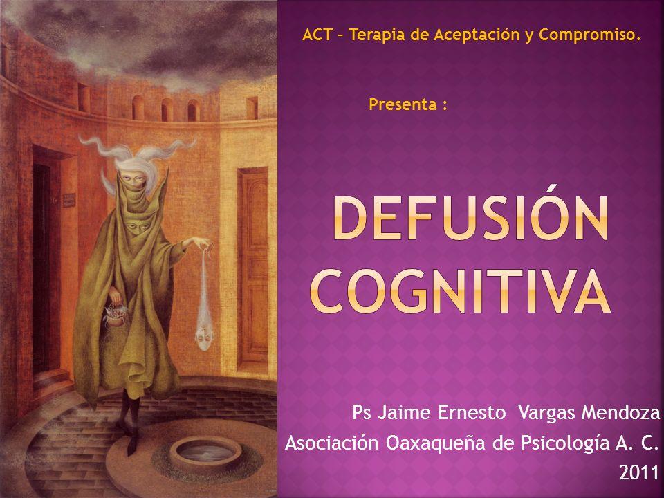 Ps Jaime Ernesto Vargas Mendoza Asociación Oaxaqueña de Psicología A. C. 2011 ACT – Terapia de Aceptación y Compromiso. Presenta :