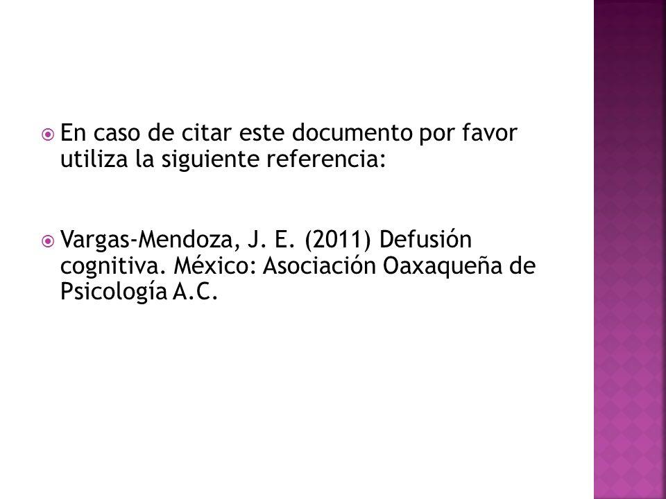 En caso de citar este documento por favor utiliza la siguiente referencia: Vargas-Mendoza, J. E. (2011) Defusión cognitiva. México: Asociación Oaxaque