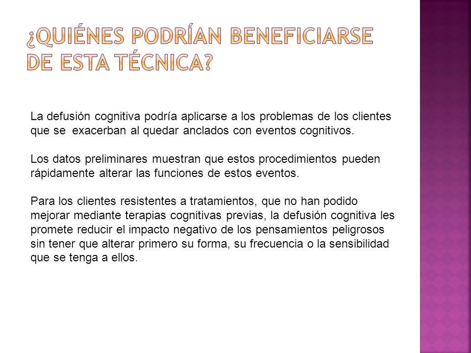La defusión cognitiva podría aplicarse a los problemas de los clientes que se exacerban al quedar anclados con eventos cognitivos. Los datos prelimina