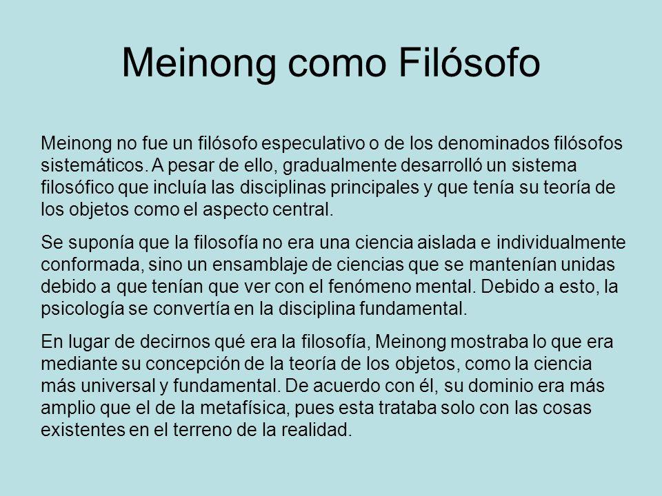 Meinong como Filósofo Meinong no fue un filósofo especulativo o de los denominados filósofos sistemáticos. A pesar de ello, gradualmente desarrolló un