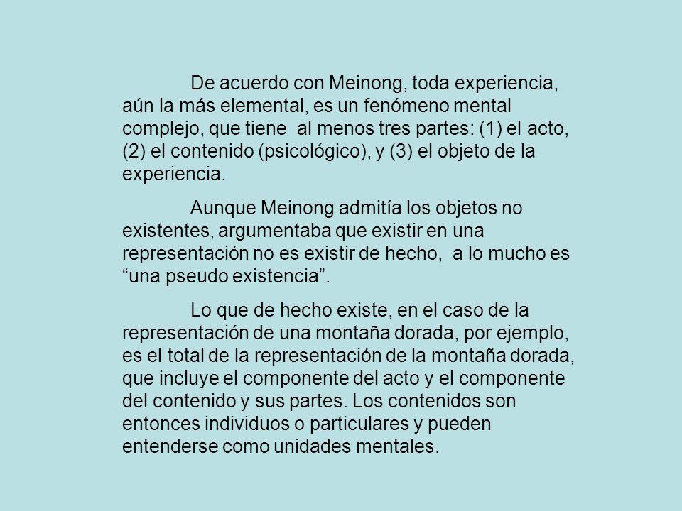 De acuerdo con Meinong, toda experiencia, aún la más elemental, es un fenómeno mental complejo, que tiene al menos tres partes: (1) el acto, (2) el co
