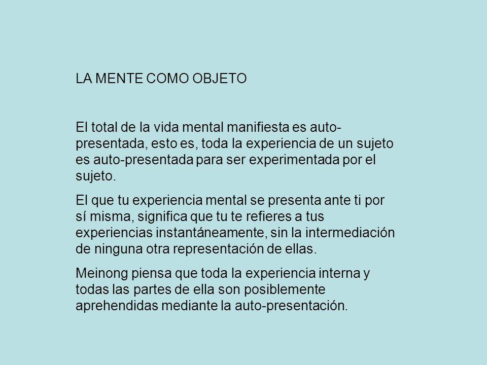 LA MENTE COMO OBJETO El total de la vida mental manifiesta es auto- presentada, esto es, toda la experiencia de un sujeto es auto-presentada para ser