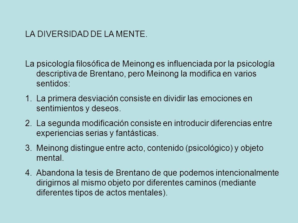 LA DIVERSIDAD DE LA MENTE. La psicología filosófica de Meinong es influenciada por la psicología descriptiva de Brentano, pero Meinong la modifica en