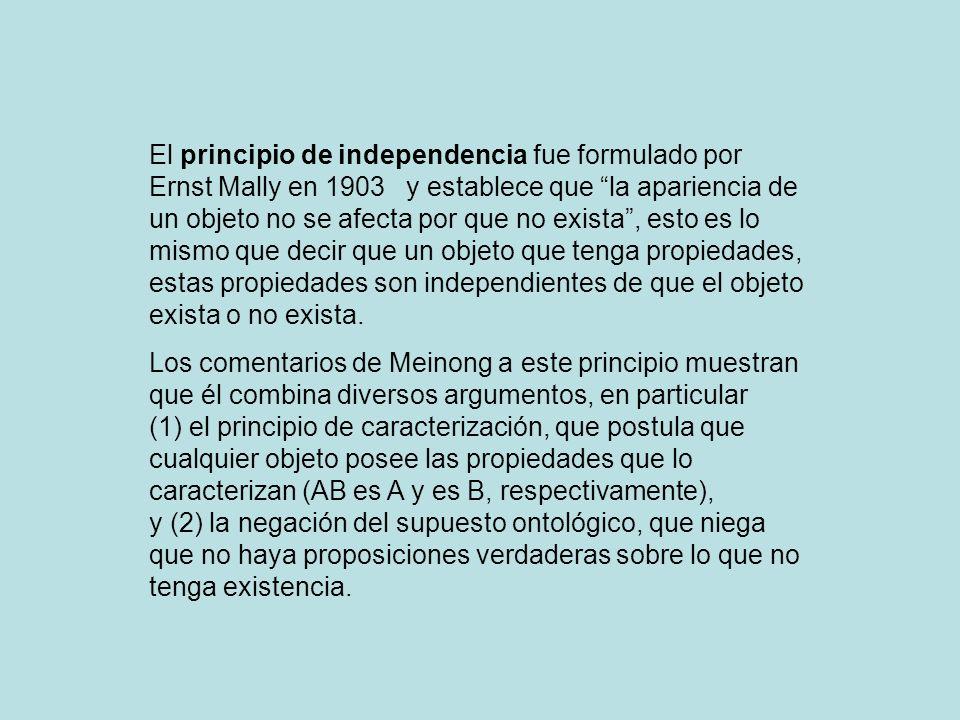 El principio de independencia fue formulado por Ernst Mally en 1903 y establece que la apariencia de un objeto no se afecta por que no exista, esto es