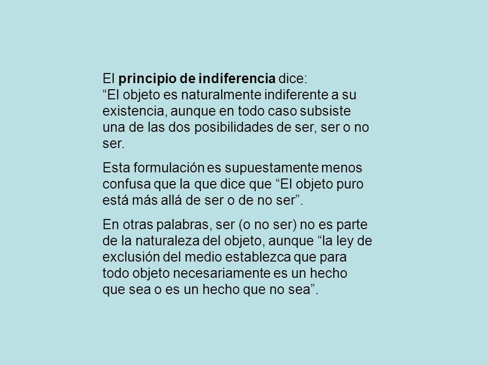 El principio de indiferencia dice: El objeto es naturalmente indiferente a su existencia, aunque en todo caso subsiste una de las dos posibilidades de