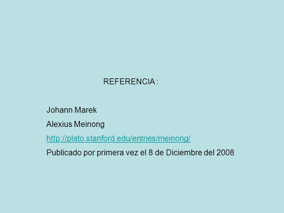 REFERENCIA : Johann Marek Alexius Meinong http://plato.stanford.edu/entries/meinong/ Publicado por primera vez el 8 de Diciembre del 2008