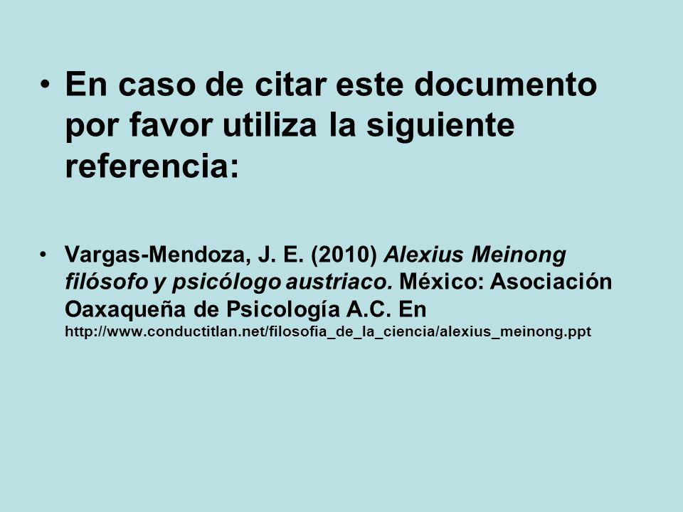 En caso de citar este documento por favor utiliza la siguiente referencia: Vargas-Mendoza, J. E. (2010) Alexius Meinong filósofo y psicólogo austriaco