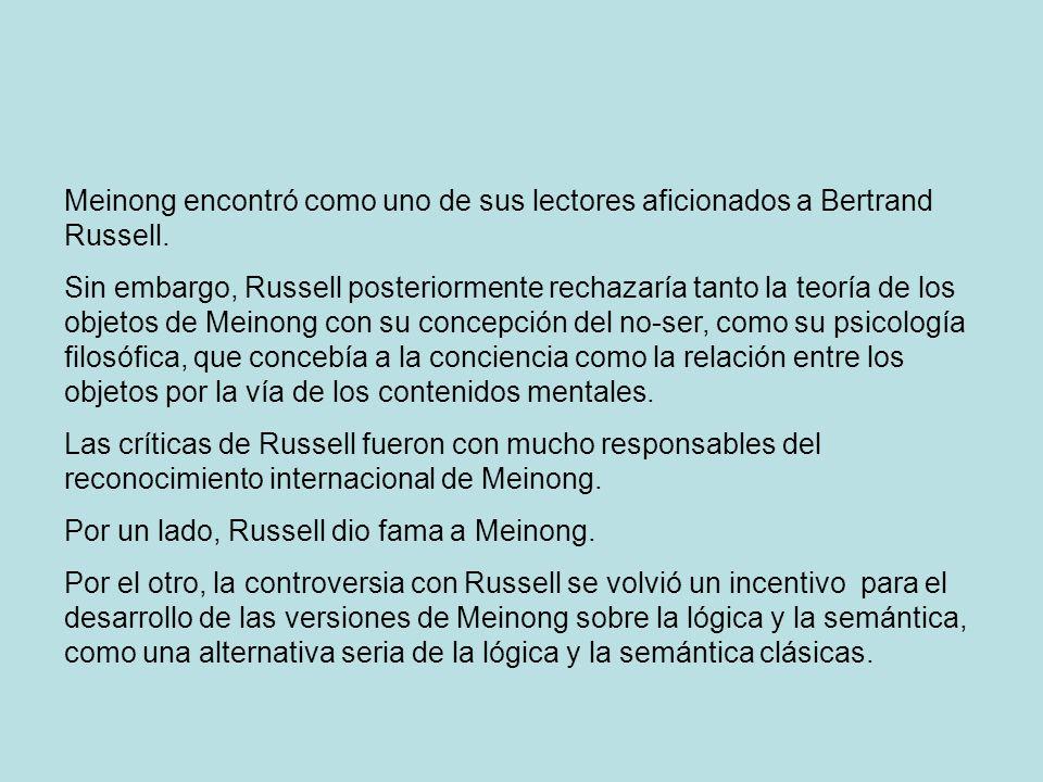 Meinong encontró como uno de sus lectores aficionados a Bertrand Russell. Sin embargo, Russell posteriormente rechazaría tanto la teoría de los objeto