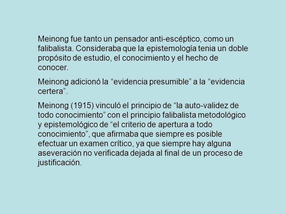 Meinong fue tanto un pensador anti-escéptico, como un falibalista. Consideraba que la epistemología tenia un doble propósito de estudio, el conocimien