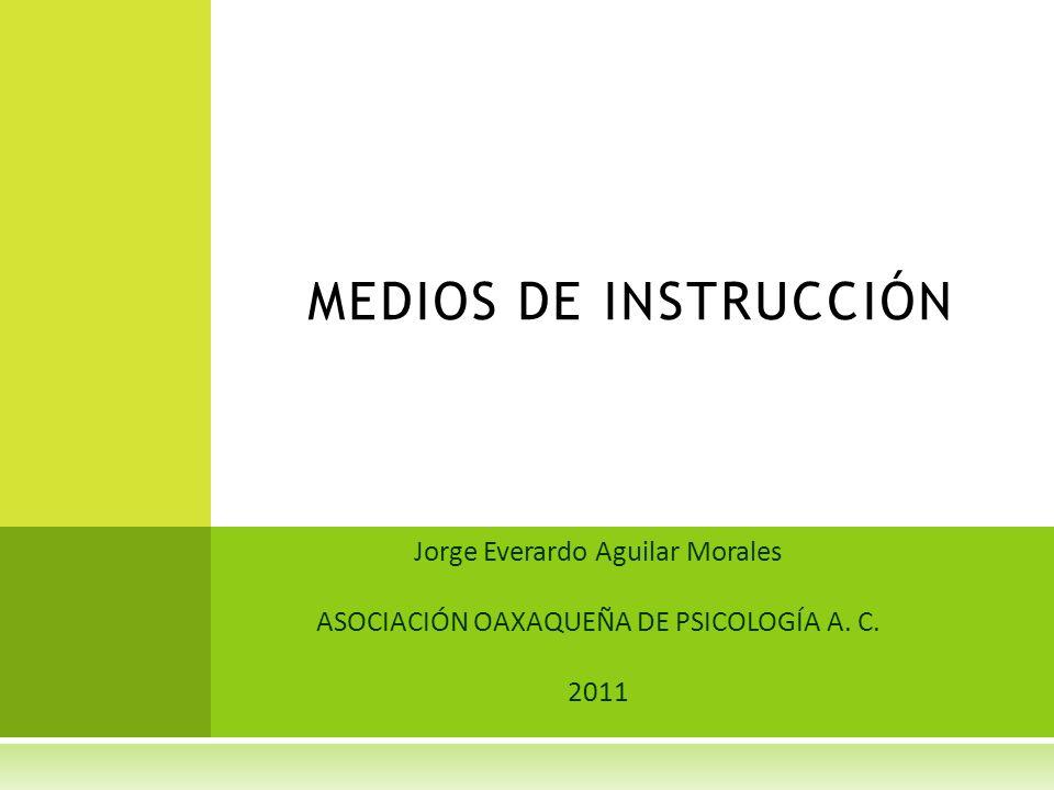 Jorge Everardo Aguilar Morales ASOCIACIÓN OAXAQUEÑA DE PSICOLOGÍA A. C. 2011 MEDIOS DE INSTRUCCIÓN