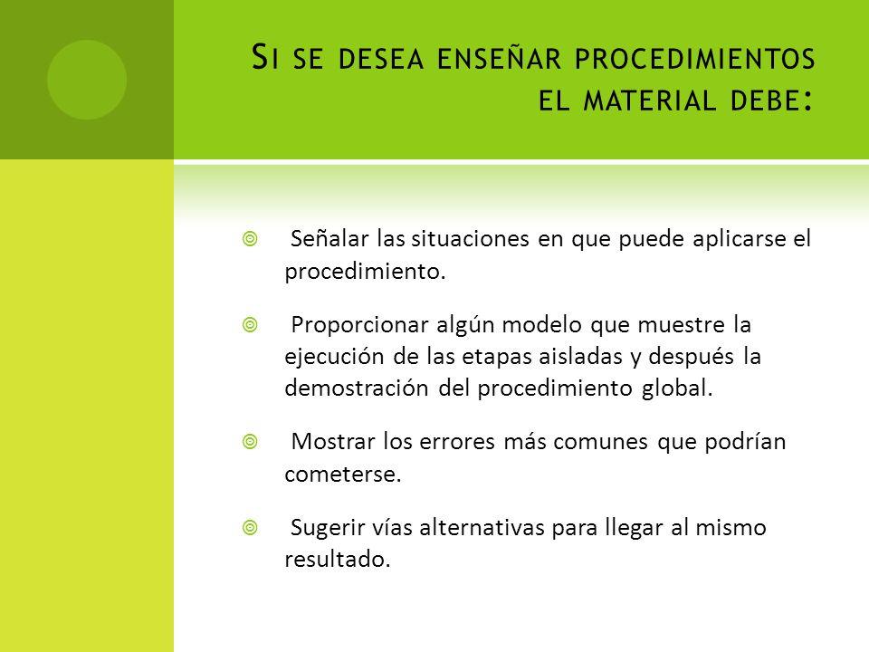 S I SE DESEA ENSEÑAR PROCEDIMIENTOS EL MATERIAL DEBE : Señalar las situaciones en que puede aplicarse el procedimiento. Proporcionar algún modelo que