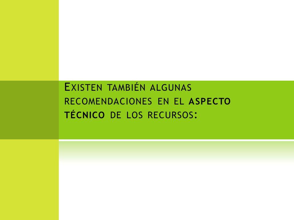 E XISTEN TAMBIÉN ALGUNAS RECOMENDACIONES EN EL ASPECTO TÉCNICO DE LOS RECURSOS :