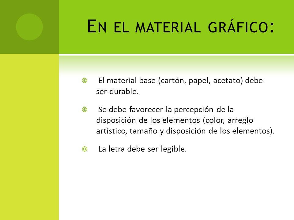 E N EL MATERIAL GRÁFICO : El material base (cartón, papel, acetato) debe ser durable. Se debe favorecer la percepción de la disposición de los element