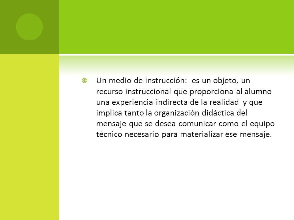 Un medio de instrucción: es un objeto, un recurso instruccional que proporciona al alumno una experiencia indirecta de la realidad y que implica tanto
