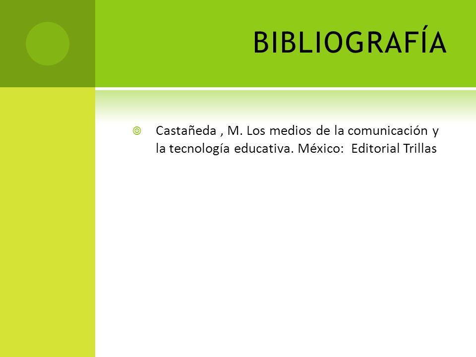 BIBLIOGRAFÍA Castañeda, M. Los medios de la comunicación y la tecnología educativa. México: Editorial Trillas
