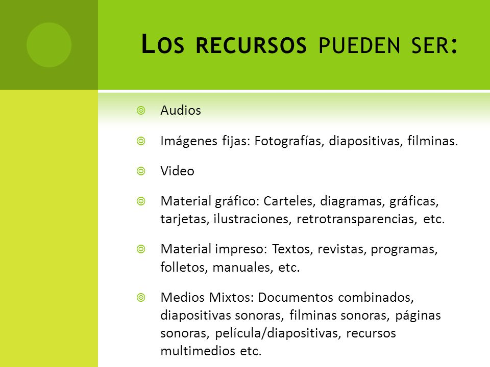 L OS RECURSOS PUEDEN SER : Audios Imágenes fijas: Fotografías, diapositivas, filminas. Video Material gráfico: Carteles, diagramas, gráficas, tarjetas