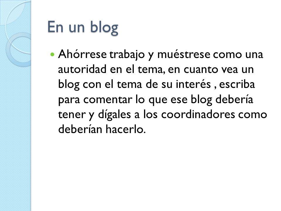 En un blog Ahórrese trabajo y muéstrese como una autoridad en el tema, en cuanto vea un blog con el tema de su interés, escriba para comentar lo que e