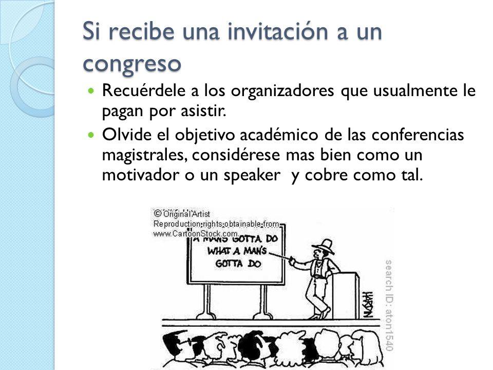 Si recibe una invitación a un congreso Recuérdele a los organizadores que usualmente le pagan por asistir. Olvide el objetivo académico de las confere
