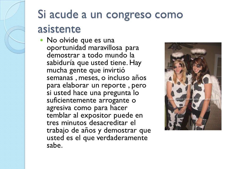 Si acude a un congreso como asistente No olvide que es una oportunidad maravillosa para demostrar a todo mundo la sabiduría que usted tiene. Hay mucha